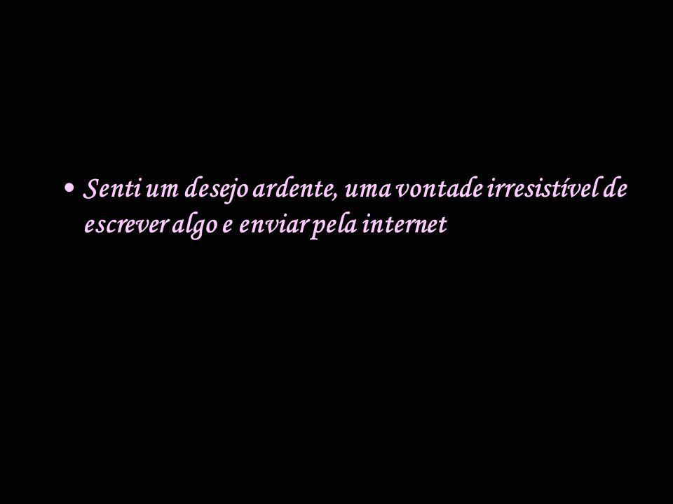 •S•Senti um desejo ardente, uma vontade irresistível de escrever algo e enviar pela internet