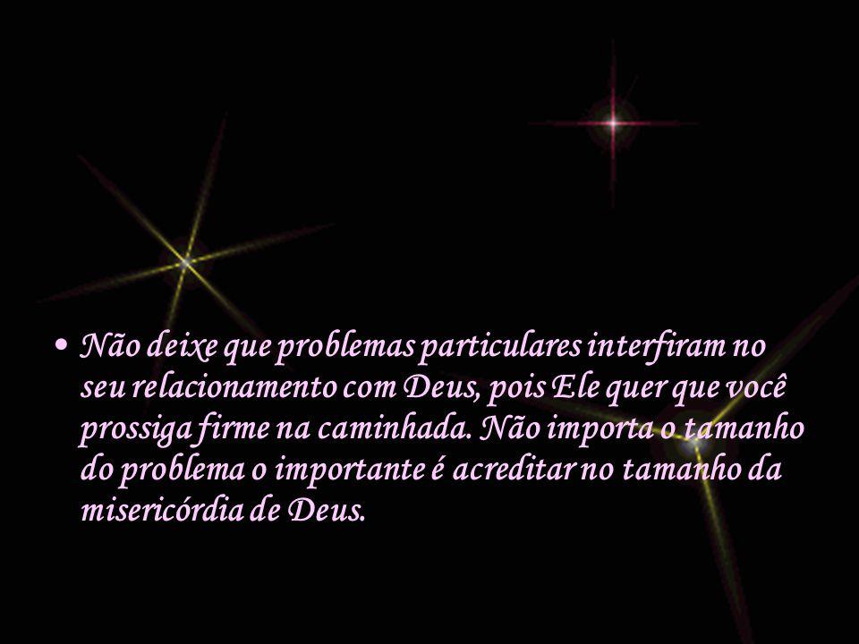 •N•Não deixe que problemas particulares interfiram no seu relacionamento com Deus, pois Ele quer que você prossiga firme na caminhada.