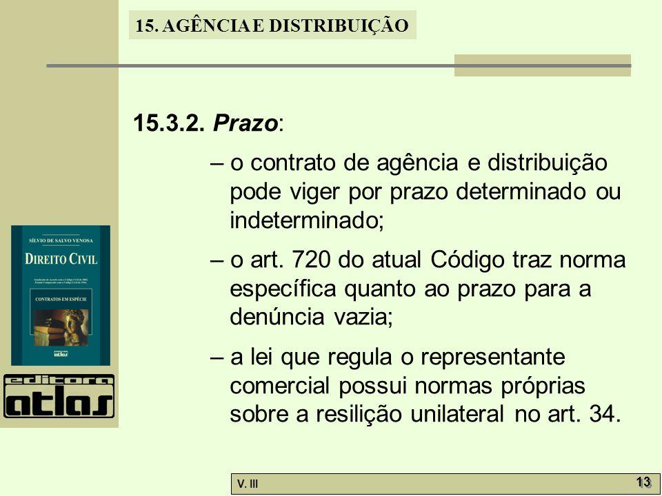 15. AGÊNCIA E DISTRIBUIÇÃO V. III 13 15.3.2. Prazo: – o contrato de agência e distribuição pode viger por prazo determinado ou indeterminado; – o art.