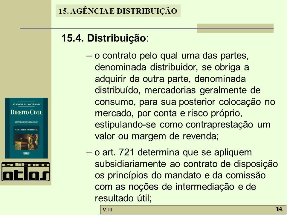 15. AGÊNCIA E DISTRIBUIÇÃO V. III 14 15.4. Distribuição: – o contrato pelo qual uma das partes, denominada distribuidor, se obriga a adquirir da outra