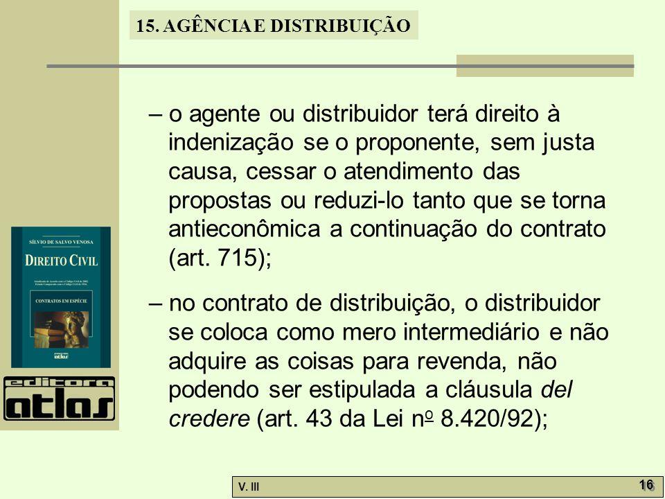 15. AGÊNCIA E DISTRIBUIÇÃO V. III 16 – o agente ou distribuidor terá direito à indenização se o proponente, sem justa causa, cessar o atendimento das