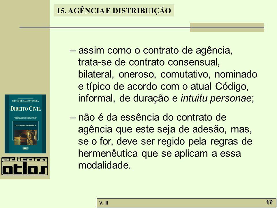 15. AGÊNCIA E DISTRIBUIÇÃO V. III 17 – assim como o contrato de agência, trata-se de contrato consensual, bilateral, oneroso, comutativo, nominado e t