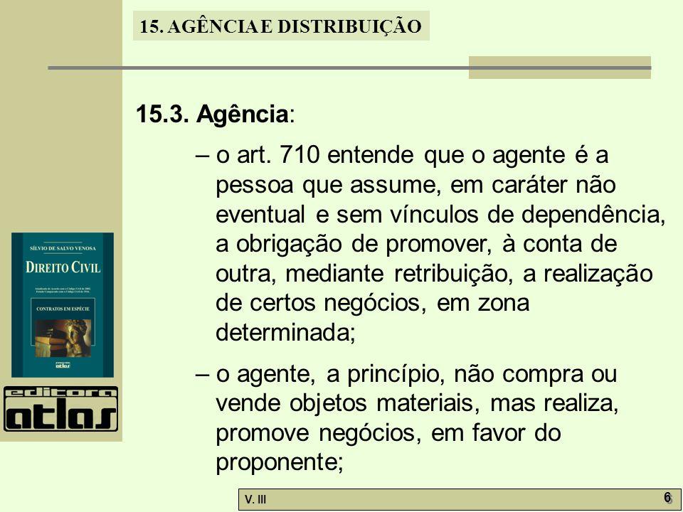 15. AGÊNCIA E DISTRIBUIÇÃO V. III 6 6 15.3. Agência: – o art. 710 entende que o agente é a pessoa que assume, em caráter não eventual e sem vínculos d