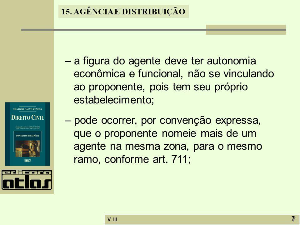 15. AGÊNCIA E DISTRIBUIÇÃO V. III 7 7 – a figura do agente deve ter autonomia econômica e funcional, não se vinculando ao proponente, pois tem seu pró