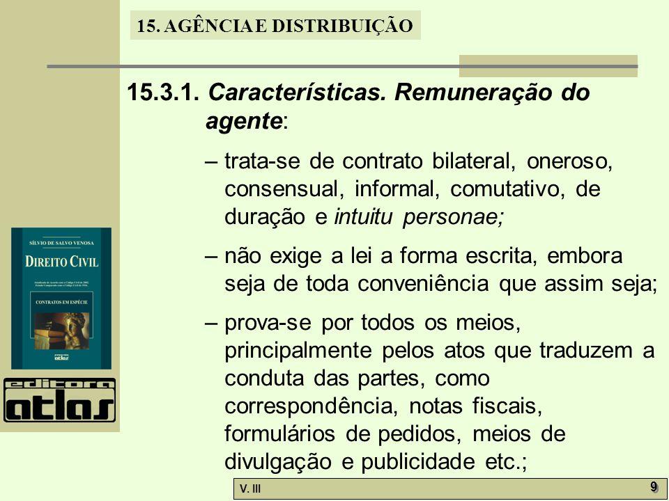 15. AGÊNCIA E DISTRIBUIÇÃO V. III 9 9 15.3.1. Características. Remuneração do agente: – trata-se de contrato bilateral, oneroso, consensual, informal,