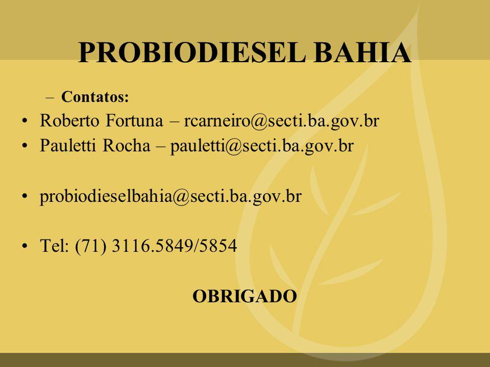 PROBIODIESEL BAHIA –Contatos: •Roberto Fortuna – rcarneiro@secti.ba.gov.br •Pauletti Rocha – pauletti@secti.ba.gov.br •probiodieselbahia@secti.ba.gov.