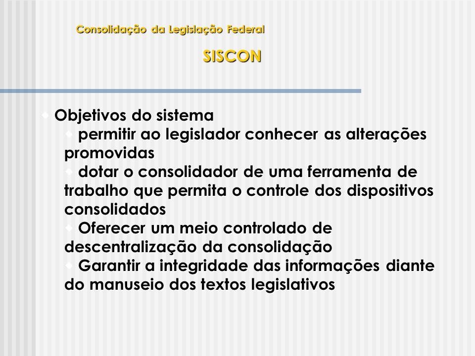 SISCON  Objetivos do sistema  permitir ao legislador conhecer as alterações promovidas  dotar o consolidador de uma ferramenta de trabalho que perm