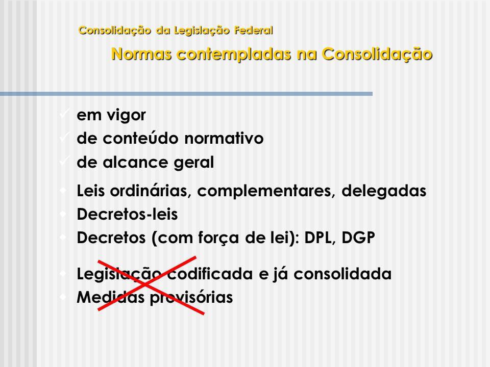 Normas contempladas na Consolidação  Leis ordinárias, complementares, delegadas  Decretos-leis  Decretos (com força de lei): DPL, DGP  em vigor 