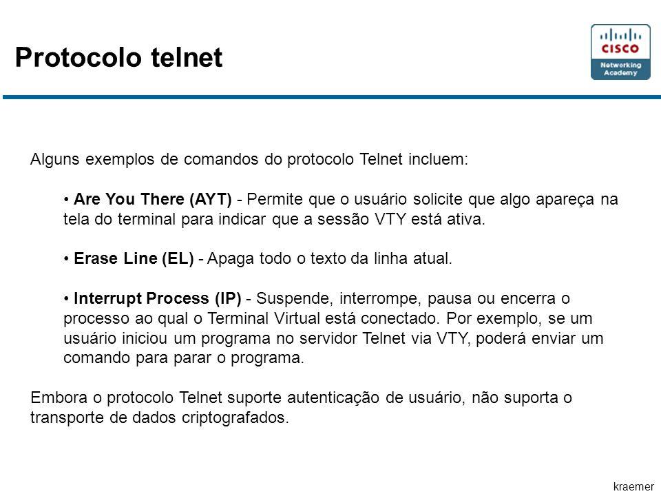 kraemer Protocolo telnet Alguns exemplos de comandos do protocolo Telnet incluem: • Are You There (AYT) - Permite que o usuário solicite que algo apareça na tela do terminal para indicar que a sessão VTY está ativa.
