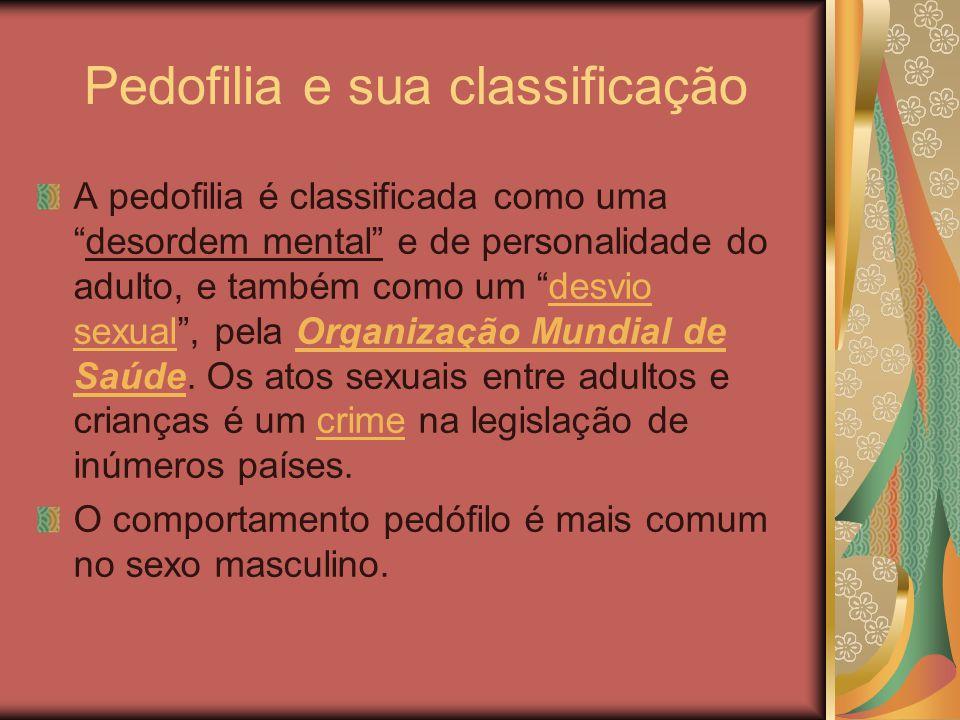 Pedofilia e sua classificação A pedofilia é classificada como uma desordem mental e de personalidade do adulto, e também como um desvio sexual , pela Organização Mundial de Saúde.
