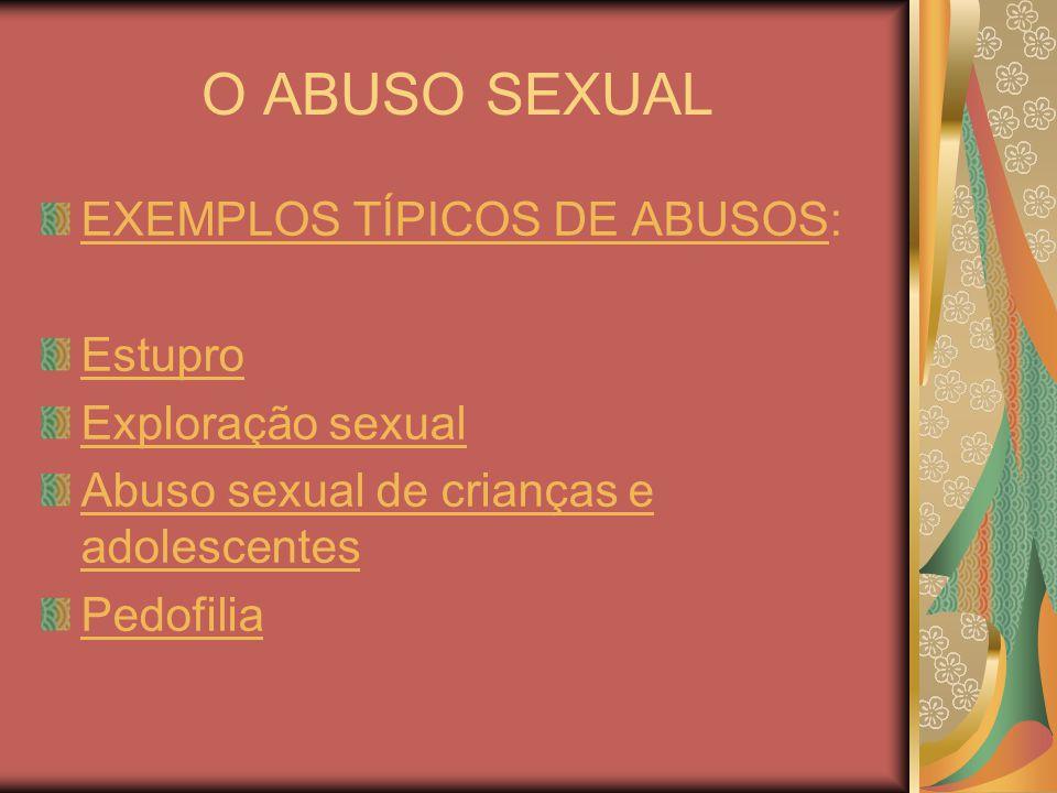 O ABUSO SEXUAL EXEMPLOS TÍPICOS DE ABUSOS: Estupro Exploração sexual Abuso sexual de Abuso sexual de crianças e adolescentes Pedofilia