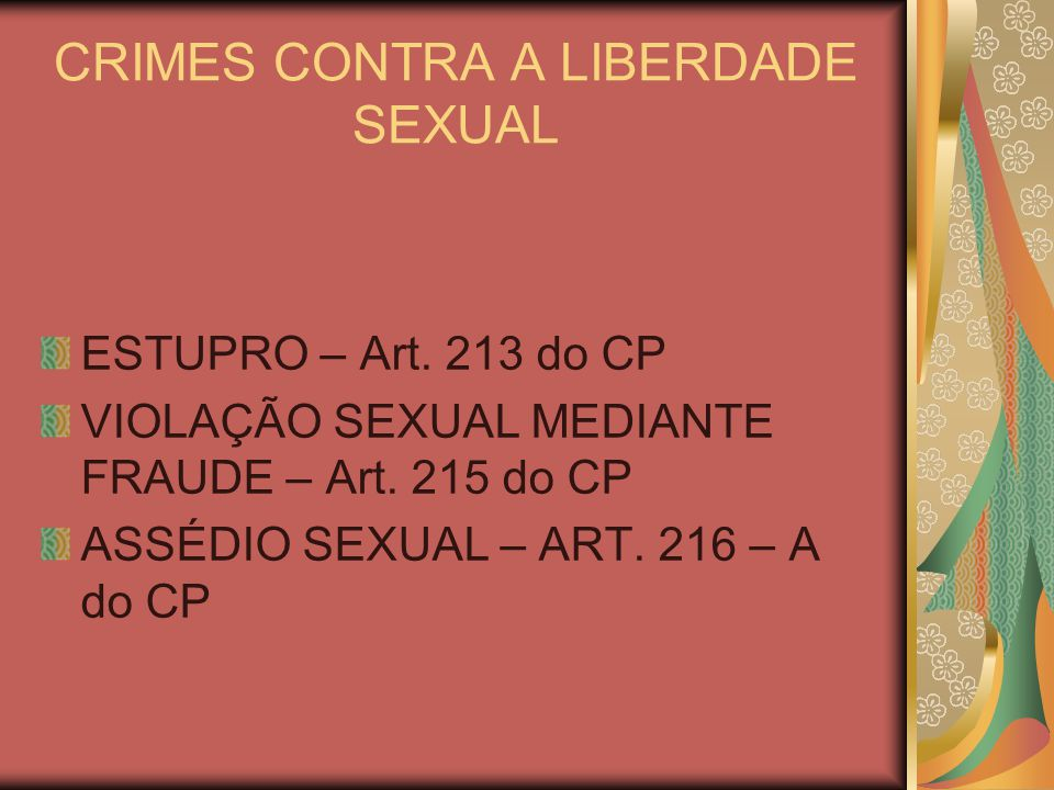 CRIMES CONTRA A LIBERDADE SEXUAL ESTUPRO – Art. 213 do CP VIOLAÇÃO SEXUAL MEDIANTE FRAUDE – Art. 215 do CP ASSÉDIO SEXUAL – ART. 216 – A do CP