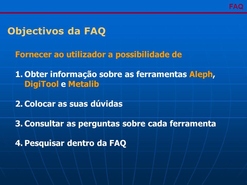 Objectivos da FAQ FAQ Fornecer ao utilizador a possibilidade de 1.Obter informação sobre as ferramentas Aleph, DigiTool e Metalib 2.Colocar as suas dúvidas 3.Consultar as perguntas sobre cada ferramenta 4.Pesquisar dentro da FAQ