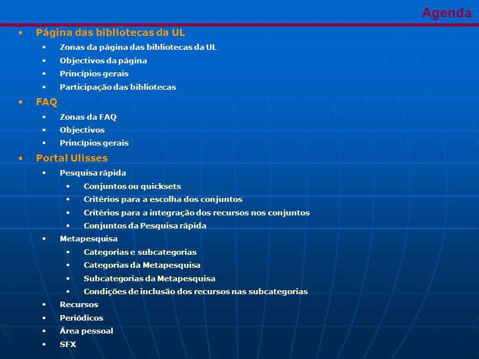 Agenda •Página das bibliotecas da UL •Zonas da página das bibliotecas da UL •Objectivos da página •Princípios gerais •Participação das bibliotecas •FAQ •Zonas da FAQ •Objectivos •Princípios gerais •Portal Ulisses •Pesquisa rápida •Conjuntos ou quicksets •Critérios para a escolha dos conjuntos •Critérios para a integração dos recursos nos conjuntos •Conjuntos da Pesquisa rápida •Metapesquisa •Categorias e subcategorias •Categorias da Metapesquisa •Subcategorias da Metapesquisa •Condições de inclusão dos recursos nas subcategorias •Recursos •Periódicos •Área pessoal •SFX