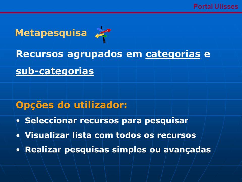 Metapesquisa Portal Ulisses Recursos agrupados em categorias e sub-categorias Opções do utilizador: •Seleccionar recursos para pesquisar •Visualizar lista com todos os recursos •Realizar pesquisas simples ou avançadas