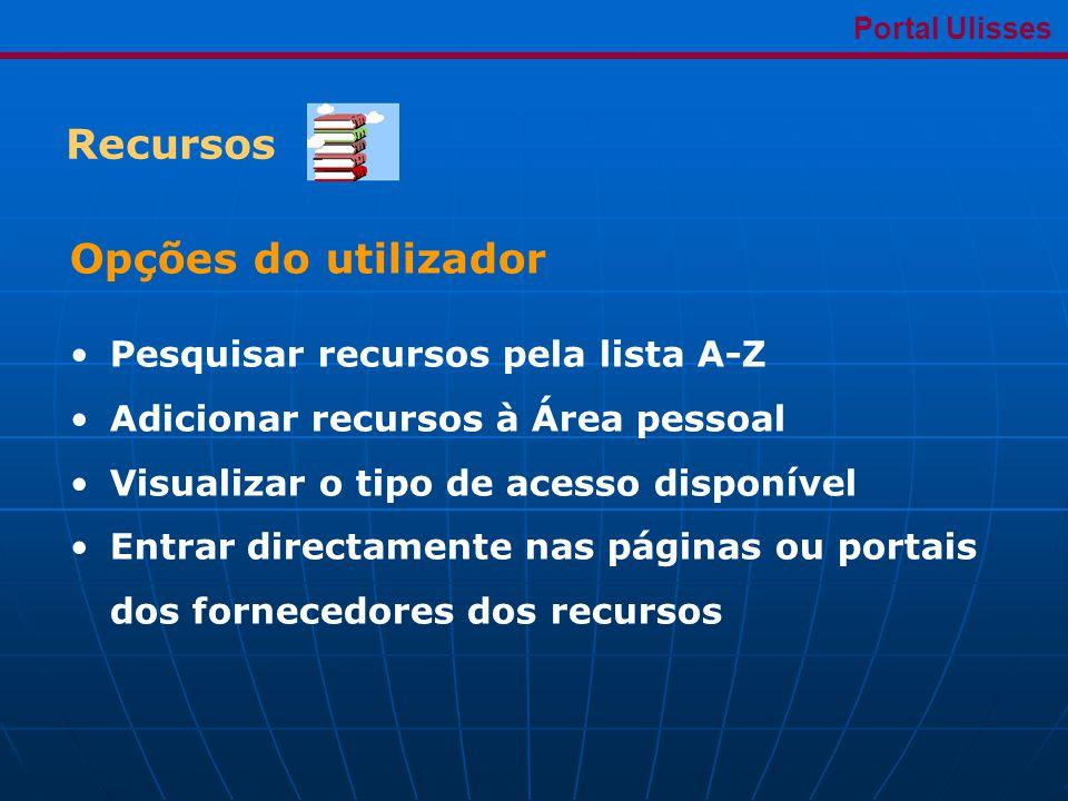 Recursos Portal Ulisses Opções do utilizador •Pesquisar recursos pela lista A-Z •Adicionar recursos à Área pessoal •Visualizar o tipo de acesso disponível •Entrar directamente nas páginas ou portais dos fornecedores dos recursos