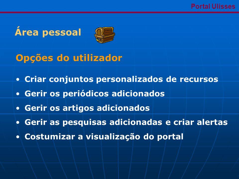 Área pessoal Portal Ulisses Opções do utilizador •Criar conjuntos personalizados de recursos •Gerir os periódicos adicionados •Gerir os artigos adicionados •Gerir as pesquisas adicionadas e criar alertas •Costumizar a visualização do portal