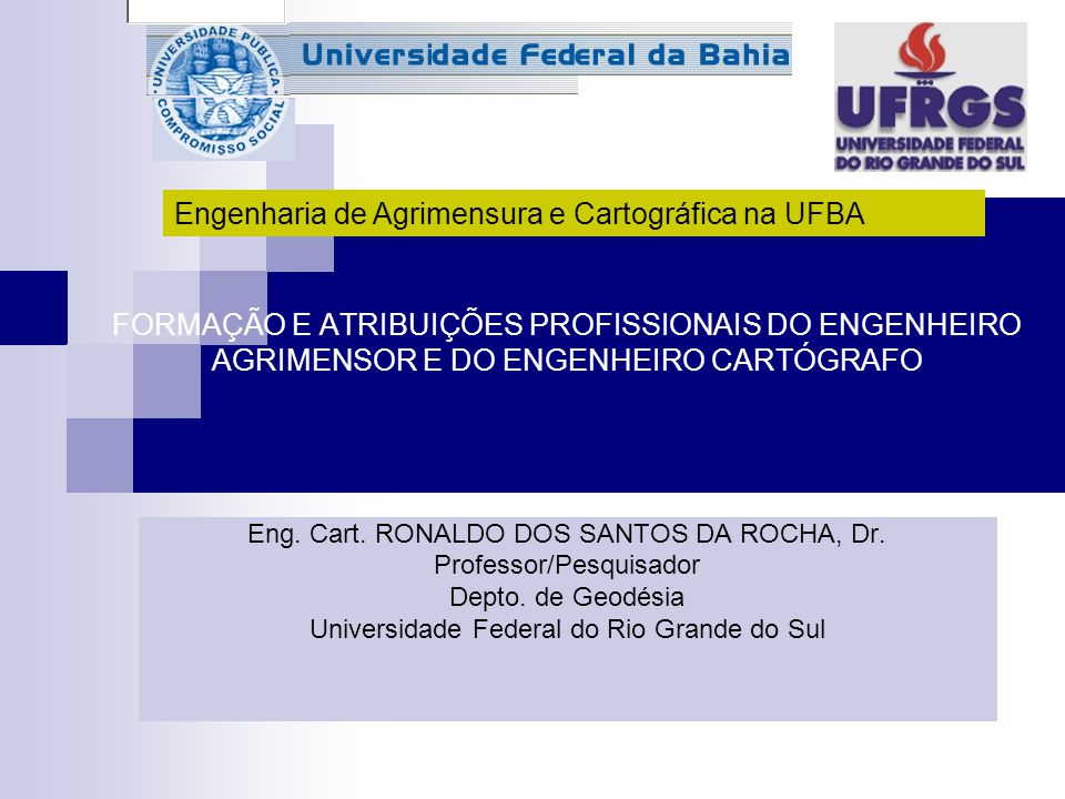 FORMAÇÃO E ATRIBUIÇÕES PROFISSIONAIS DO ENGENHEIRO AGRIMENSOR E DO ENGENHEIRO CARTÓGRAFO Eng. Cart. RONALDO DOS SANTOS DA ROCHA, Dr. Professor/Pesquis