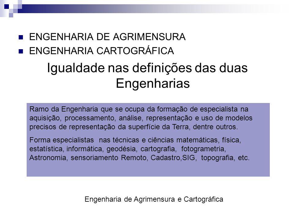  ENGENHARIA DE AGRIMENSURA  ENGENHARIA CARTOGRÁFICA Igualdade nas definições das duas Engenharias Ramo da Engenharia que se ocupa da formação de esp