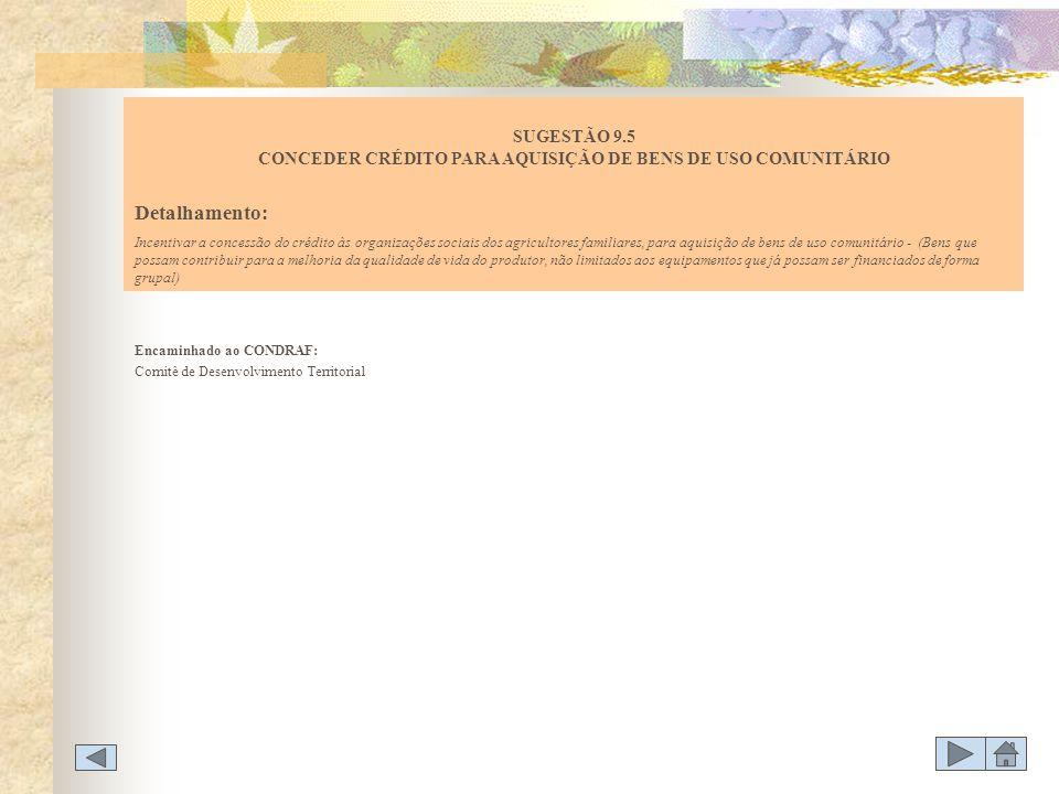 Encaminhado ao CONDRAF: Comitê de Desenvolvimento Territorial SUGESTÃO 9.5 CONCEDER CRÉDITO PARA AQUISIÇÃO DE BENS DE USO COMUNITÁRIO Detalhamento: In