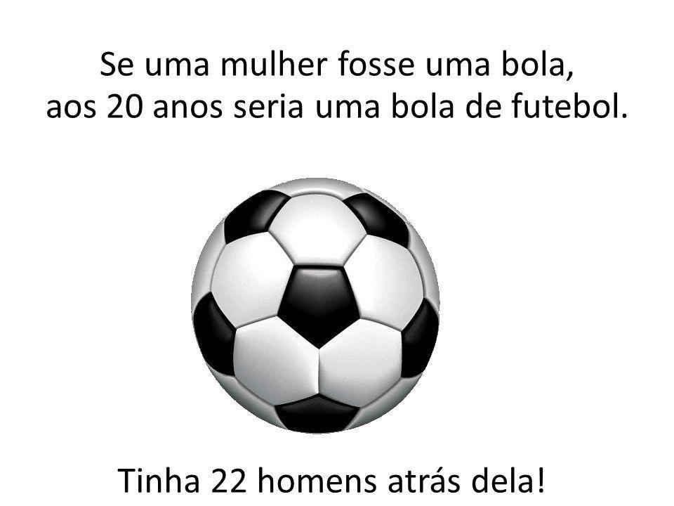Tinha 22 homens atrás dela! Se uma mulher fosse uma bola, aos 20 anos seria uma bola de futebol.
