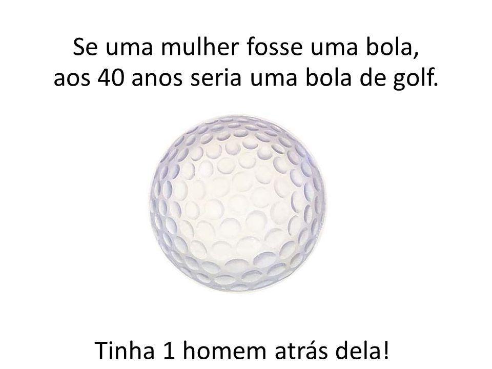Tinha 1 homem atrás dela! Se uma mulher fosse uma bola, aos 40 anos seria uma bola de golf.