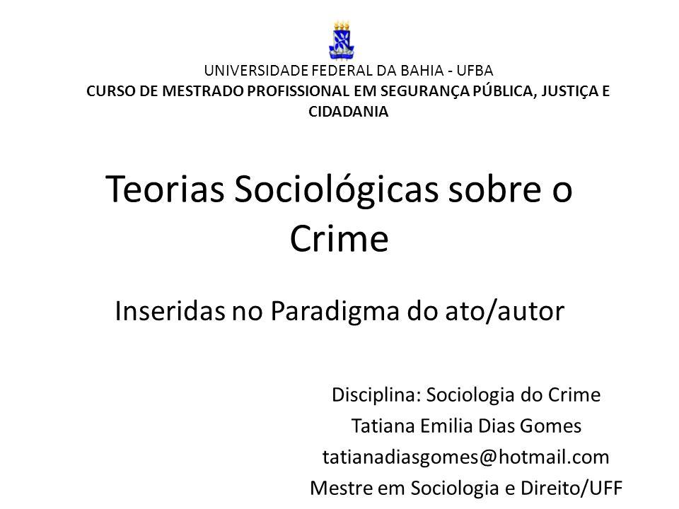 Teorias Sociológicas sobre o Crime Inseridas no Paradigma do ato/autor UNIVERSIDADE FEDERAL DA BAHIA - UFBA CURSO DE MESTRADO PROFISSIONAL EM SEGURANÇ