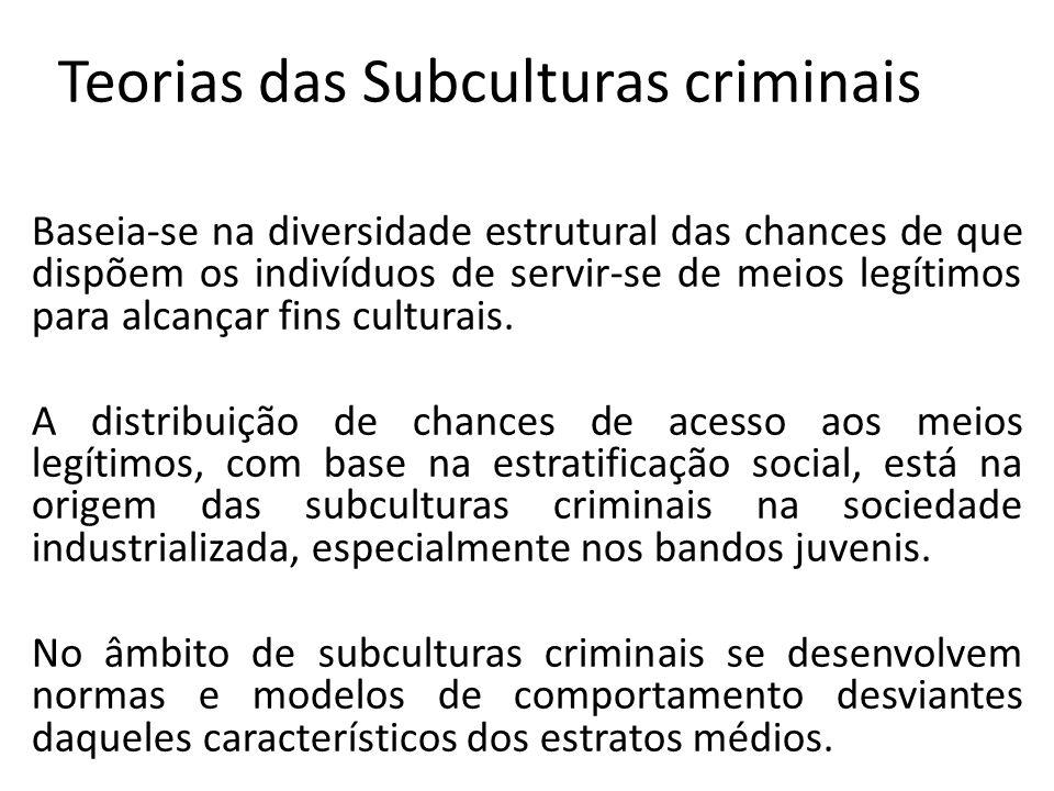 Teorias das Subculturas criminais Baseia-se na diversidade estrutural das chances de que dispõem os indivíduos de servir-se de meios legítimos para alcançar fins culturais.