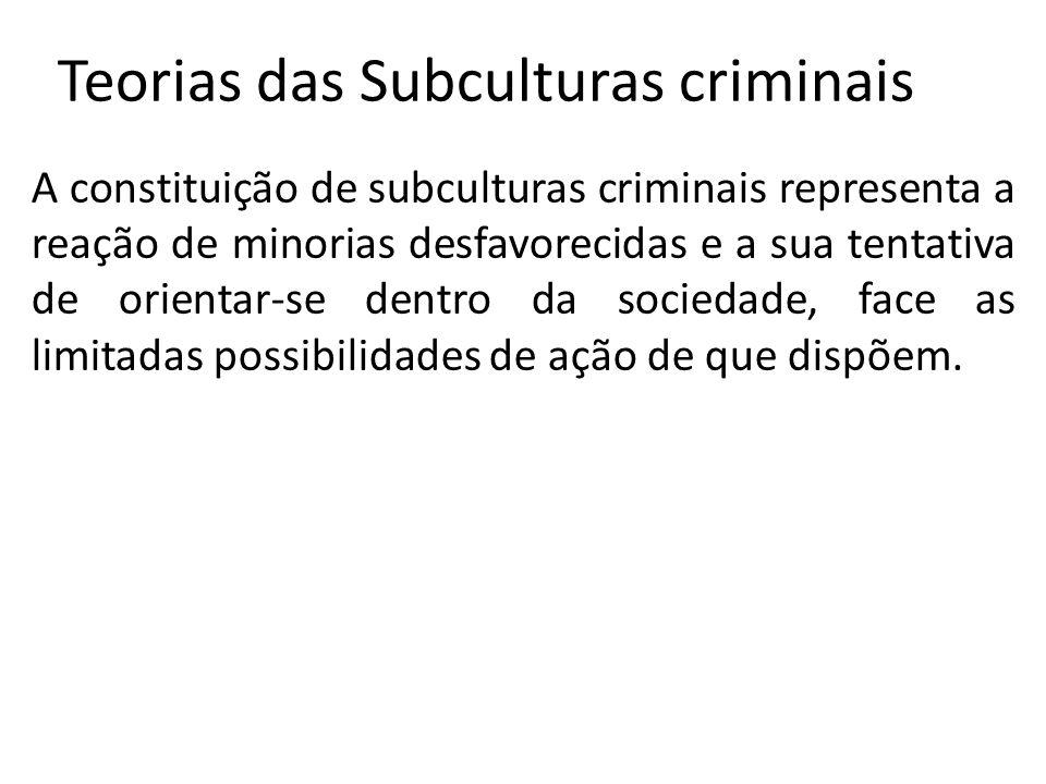 Teorias das Subculturas criminais A constituição de subculturas criminais representa a reação de minorias desfavorecidas e a sua tentativa de orientar-se dentro da sociedade, face as limitadas possibilidades de ação de que dispõem.