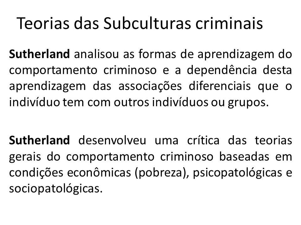Teorias das Subculturas criminais Sutherland analisou as formas de aprendizagem do comportamento criminoso e a dependência desta aprendizagem das associações diferenciais que o indivíduo tem com outros indivíduos ou grupos.