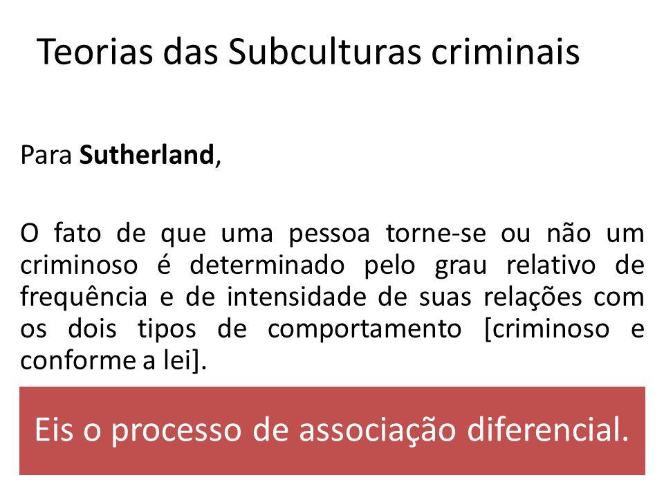 Teorias das Subculturas criminais Para Sutherland, O fato de que uma pessoa torne-se ou não um criminoso é determinado pelo grau relativo de frequência e de intensidade de suas relações com os dois tipos de comportamento [criminoso e conforme a lei].