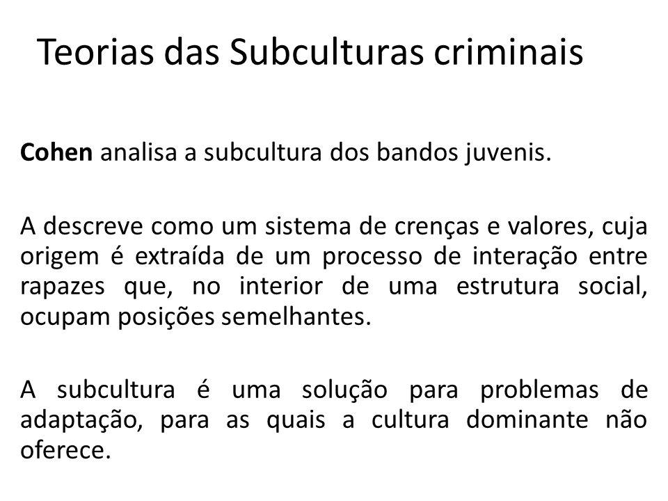 Teorias das Subculturas criminais Cohen analisa a subcultura dos bandos juvenis. A descreve como um sistema de crenças e valores, cuja origem é extraí