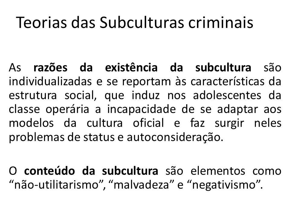 Teorias das Subculturas criminais As razões da existência da subcultura são individualizadas e se reportam às características da estrutura social, que