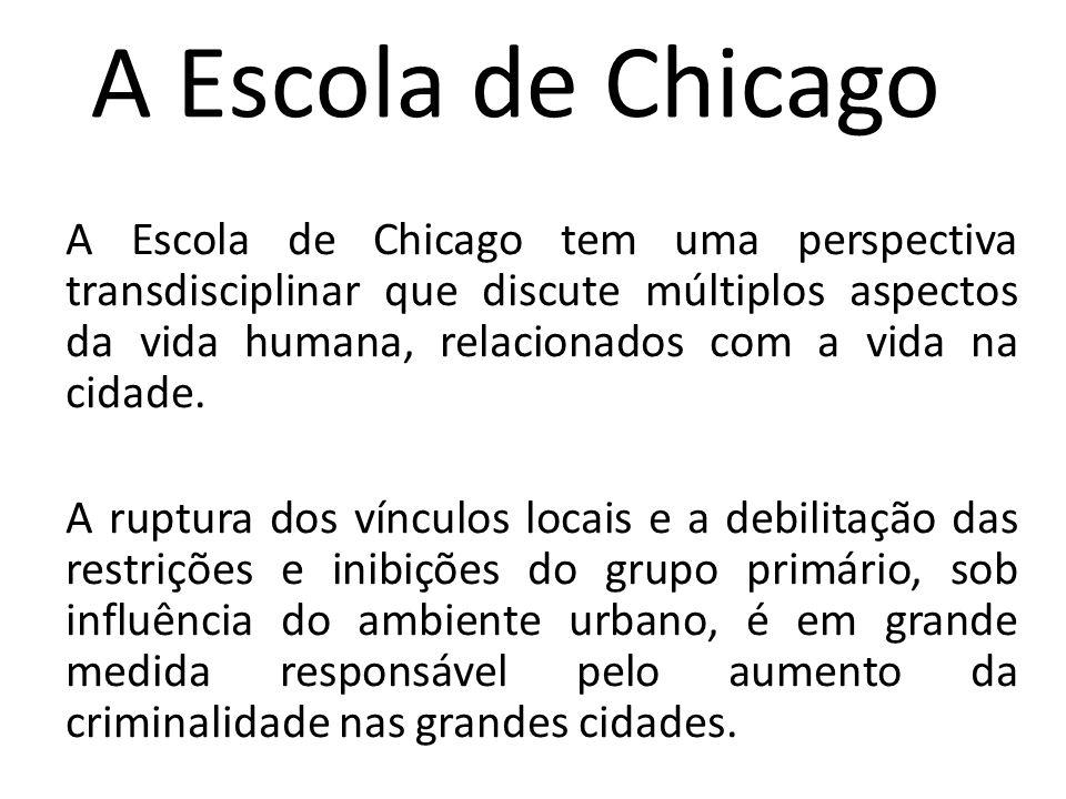 A Escola de Chicago A Escola de Chicago tem uma perspectiva transdisciplinar que discute múltiplos aspectos da vida humana, relacionados com a vida na cidade.