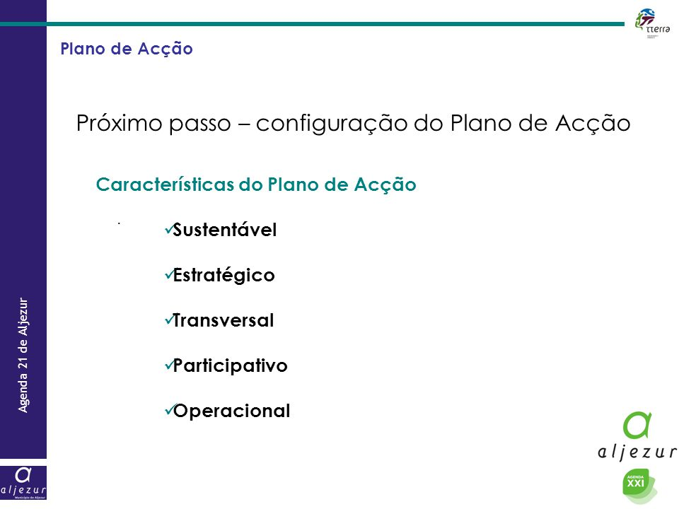 Agenda 21 de Aljezur. Características do Plano de Acção  Sustentável  Estratégico  Transversal  Participativo  Operacional Plano de Acção Próximo