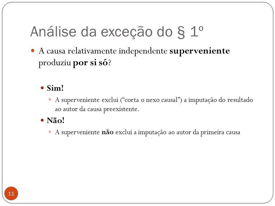 """Análise da exceção do § 1º 11  A causa relativamente independente superveniente produziu por si só?  Sim!  A superveniente exclui (""""corta o nexo ca"""