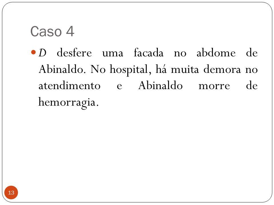 Caso 4 13  D desfere uma facada no abdome de Abinaldo. No hospital, há muita demora no atendimento e Abinaldo morre de hemorragia.