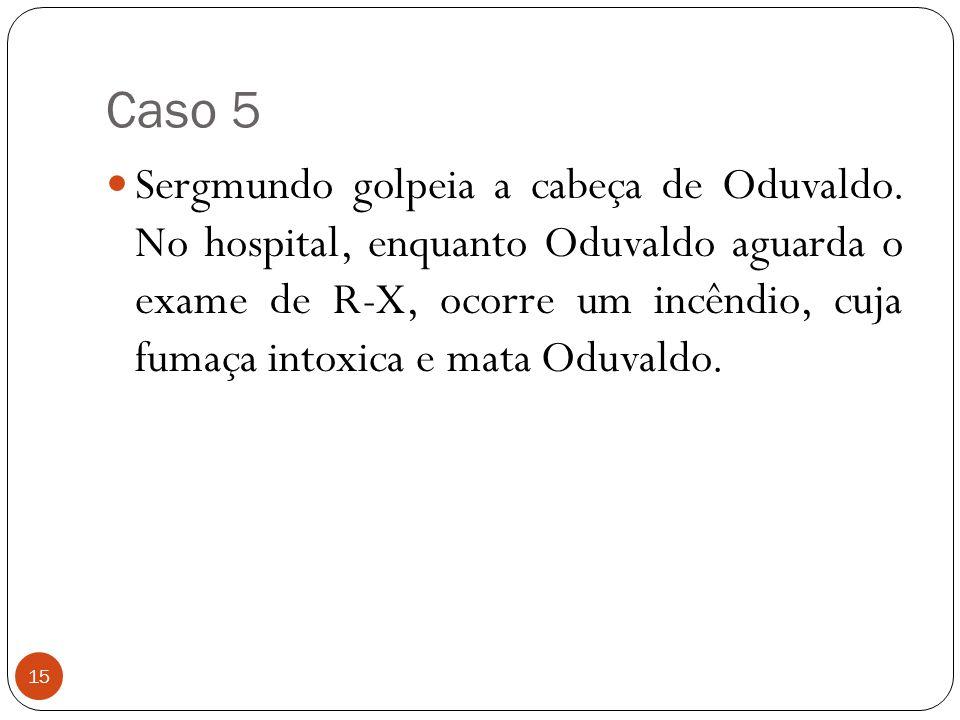 Caso 5 15  Sergmundo golpeia a cabeça de Oduvaldo. No hospital, enquanto Oduvaldo aguarda o exame de R-X, ocorre um incêndio, cuja fumaça intoxica e