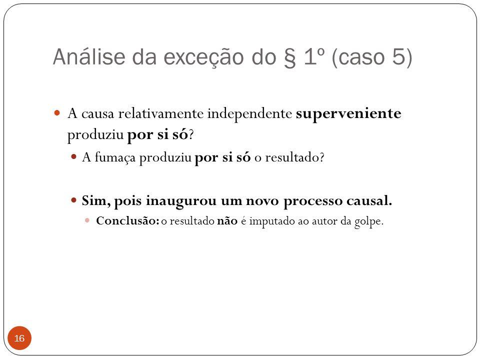 Análise da exceção do § 1º (caso 5) 16  A causa relativamente independente superveniente produziu por si só?  A fumaça produziu por si só o resultad
