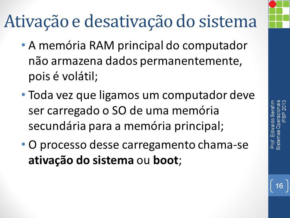 Ativação e desativação do sistema • A memória RAM principal do computador não armazena dados permanentemente, pois é volátil; • Toda vez que ligamos u