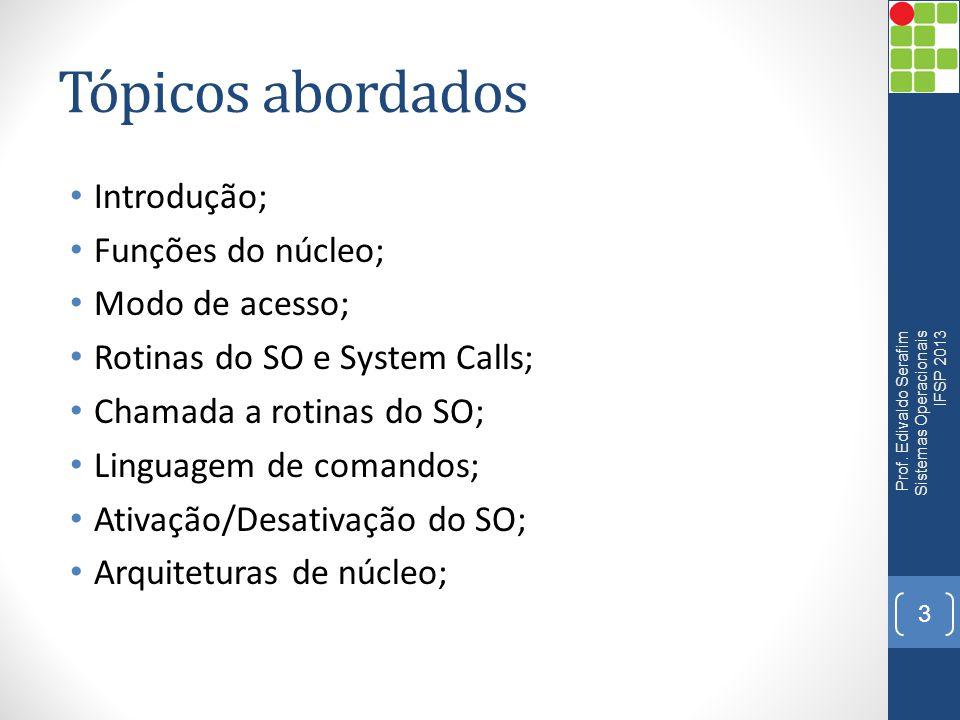 Tópicos abordados • Introdução; • Funções do núcleo; • Modo de acesso; • Rotinas do SO e System Calls; • Chamada a rotinas do SO; • Linguagem de coman