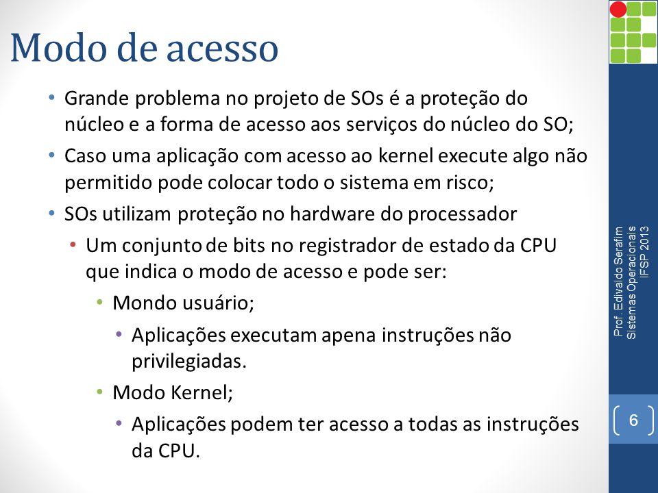 Modo de acesso • Grande problema no projeto de SOs é a proteção do núcleo e a forma de acesso aos serviços do núcleo do SO; • Caso uma aplicação com a