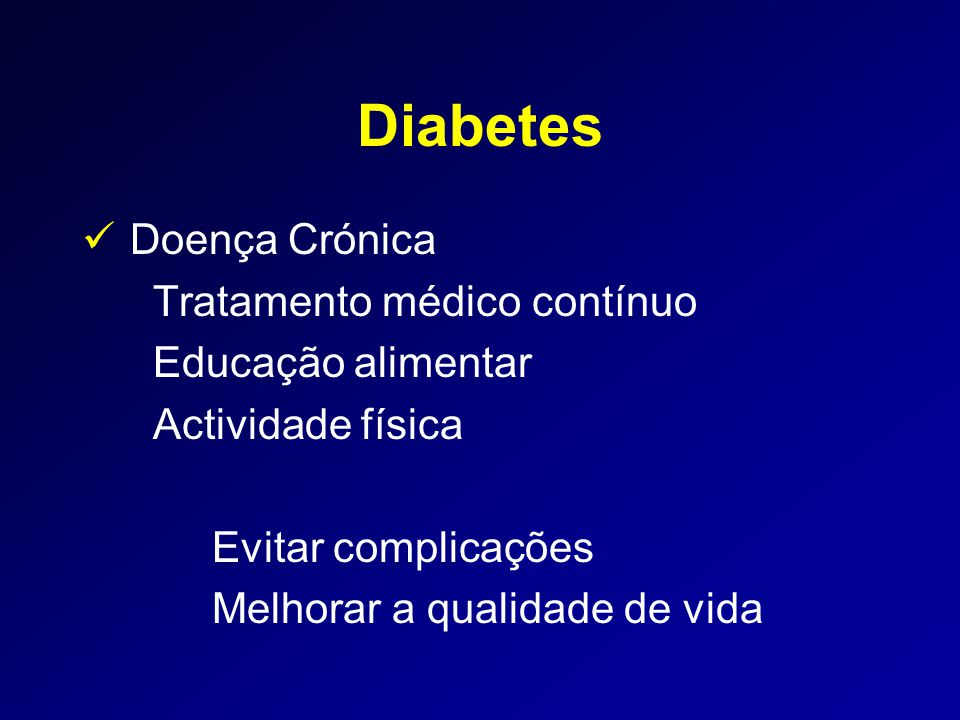 Diabetes  Doença Crónica Tratamento médico contínuo Educação alimentar Actividade física Evitar complicações Melhorar a qualidade de vida