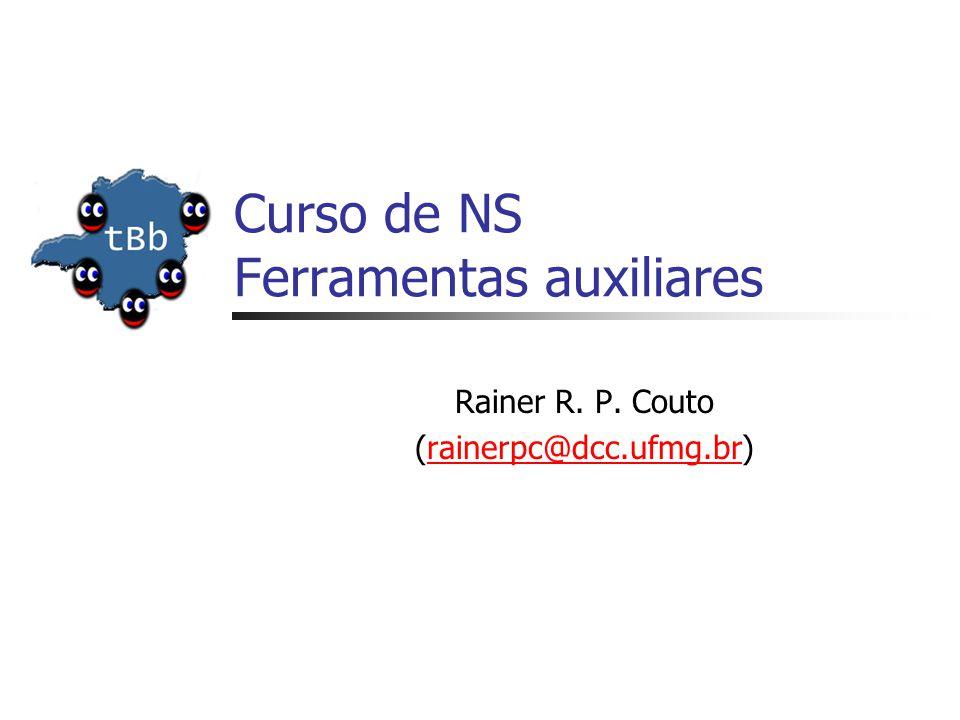Curso de NS Ferramentas auxiliares Rainer R. P. Couto (rainerpc@dcc.ufmg.br)rainerpc@dcc.ufmg.br