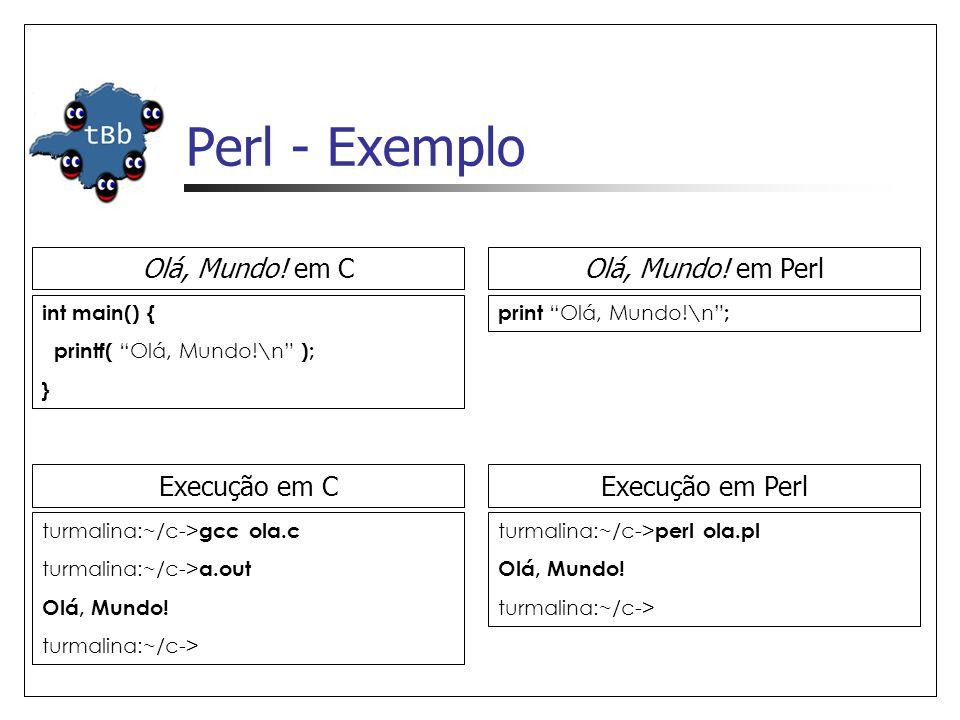 """Perl - Exemplo Olá, Mundo! em C int main() { printf( """"Olá, Mundo!\n"""" ); } print """"Olá, Mundo!\n"""" ; Olá, Mundo! em Perl Execução em C turmalina:~/c-> gc"""