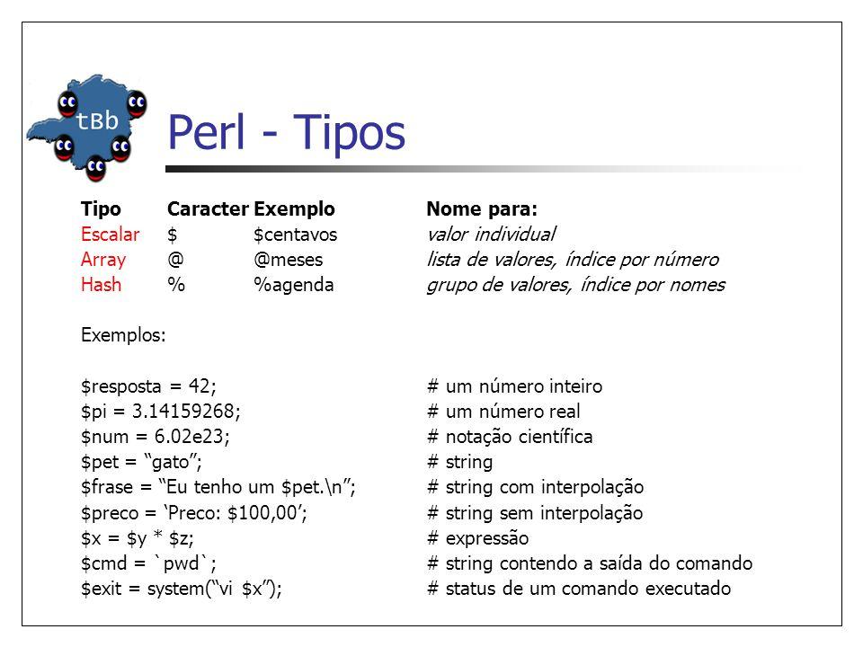 Perl - Tipos TipoCaracterExemploNome para: Escalar$$centavosvalor individual Array@@meseslista de valores, índice por número Hash%agendagrupo de valores, índice por nomes Exemplos: $resposta = 42;# um número inteiro $pi = 3.14159268;# um número real $num = 6.02e23;# notação científica $pet = gato ;# string $frase = Eu tenho um $pet.\n ;# string com interpolação $preco = 'Preco: $100,00';# string sem interpolação $x = $y * $z;# expressão $cmd = `pwd`;# string contendo a saída do comando $exit = system( vi $x );# status de um comando executado