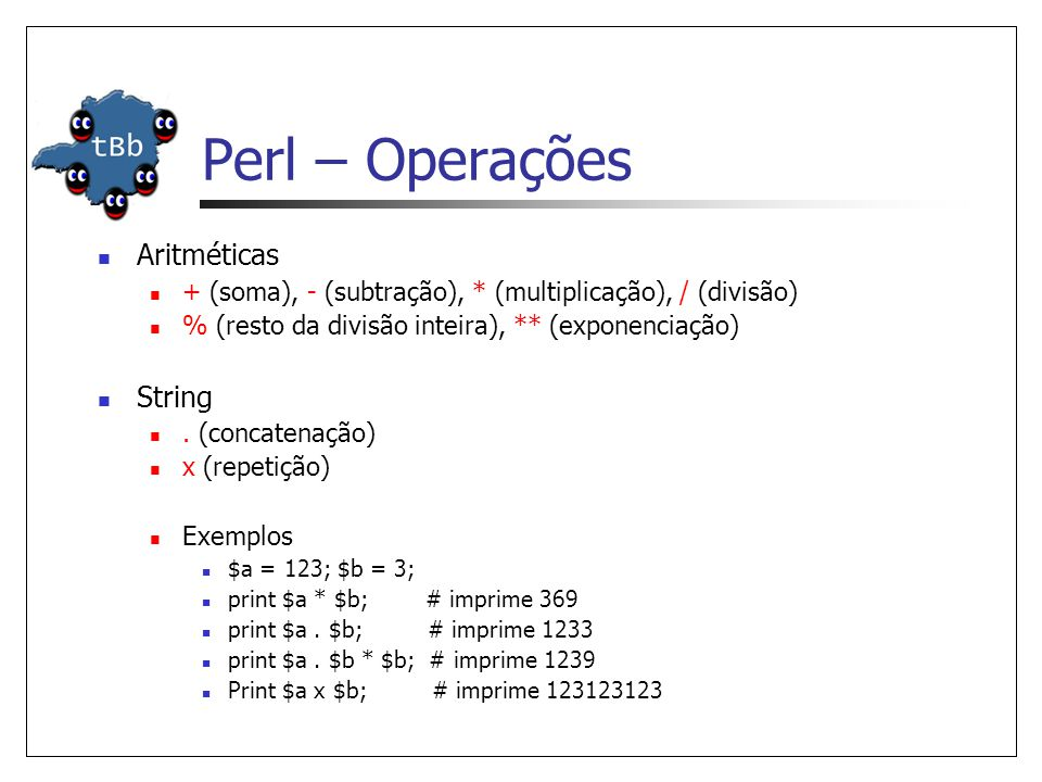 Perl – Operações  Aritméticas  + (soma), - (subtração), * (multiplicação), / (divisão)  % (resto da divisão inteira), ** (exponenciação)  String 