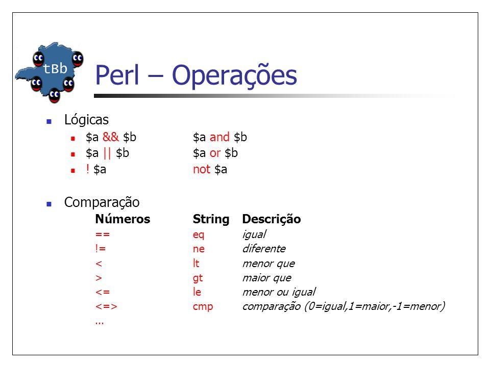 Perl – Operações  Lógicas  $a && $b$a and $b  $a || $b $a or $b  ! $anot $a  Comparação NúmerosStringDescrição ==eqigual !=nediferente < ltmenor