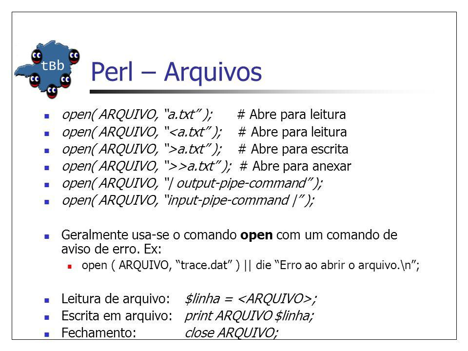 Perl – Arquivos  open( ARQUIVO, a.txt ); # Abre para leitura  open( ARQUIVO, <a.txt ); # Abre para leitura  open( ARQUIVO, >a.txt ); # Abre para escrita  open( ARQUIVO, >>a.txt ); # Abre para anexar  open( ARQUIVO, | output-pipe-command );  open( ARQUIVO, input-pipe-command | );  Geralmente usa-se o comando open com um comando de aviso de erro.