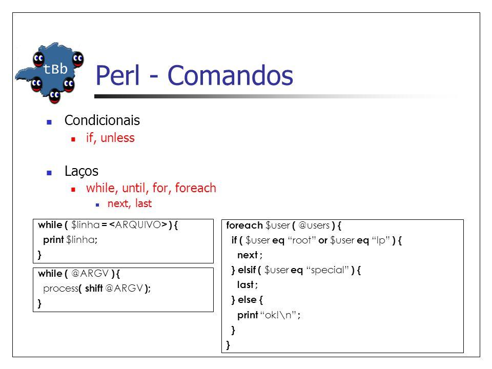 Perl - Comandos  Condicionais  if, unless  Laços  while, until, for, foreach  next, last while ( $linha = ) { print $linha ; } while ( @ARGV ) {